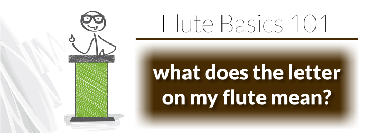 Flute Basics 101: What does the letter on the back of the flute mean?